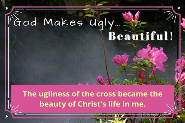 God makes ugly beautiful-crucifixion-the ugliness of the cross becomes the beauty of Christ in us