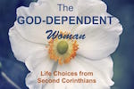 The God-Dependent Woman Bible Study. Life Choices from Second Corinthians.