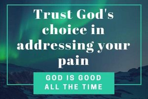 Trust God's choice in addressing your pain-God is good all the time