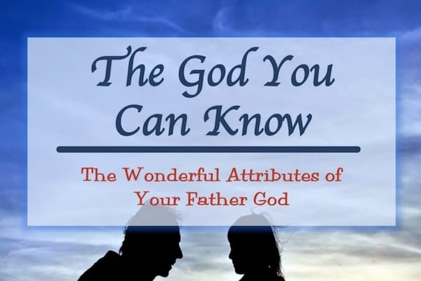 The God You Can Know Bible Study. Character of your Father God.