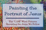 Painting the Portrait of Jesus by Melanie Newton. Short and easy Bible study of the I Am's of Jesus.
