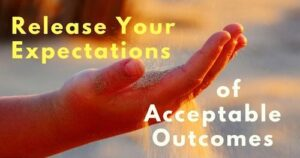 Release your expectations of acceptable outcomes
