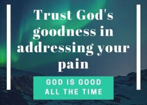 Trust God's goodness in addressing your pain-God is good all the time-fear to faith series