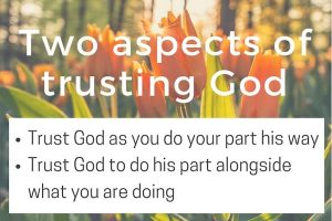 The two aspects of trusting God: as you do your part his way and for him to do his part alongside you