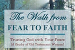 The Walk from Fear to Faith-Trusting God with Your Fears. Bible Study by Melanie Newton
