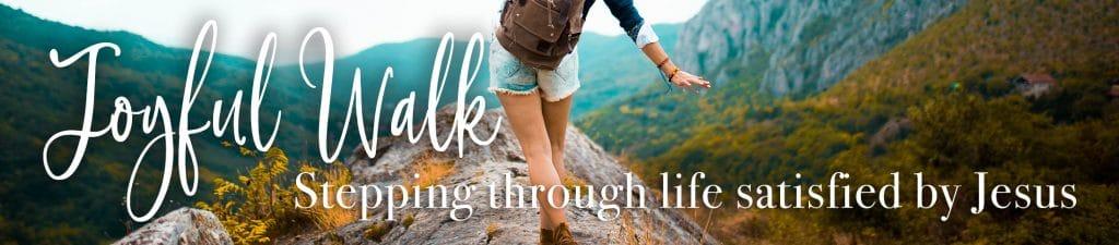 Joyful Walk-stepping through life satisfied by Jesus header-melanienewton.com