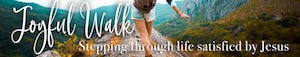 Joyful Walk-stepping through life satisfied by Jesus at melanienewton.com